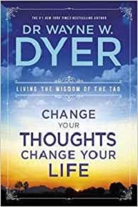 Change your Thoughts, Change your Life: Living the Wisdom of the Tao - Dr Wayne W. Dyer