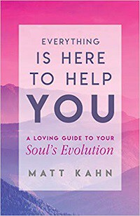 Everything Is Here to Help You: A Loving Guide to Your Soul's Evolution - Matt Kahn